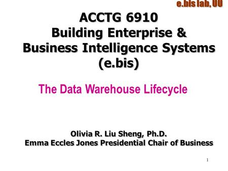 1 ACCTG 6910 Building Enterprise & Business Intelligence Systems (e.bis) The Data Warehouse Lifecycle Olivia R. Liu Sheng, Ph.D. Emma Eccles Jones Presidential.