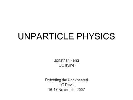 UNPARTICLE PHYSICS Jonathan Feng UC Irvine Detecting the Unexpected UC Davis 16-17 November 2007.