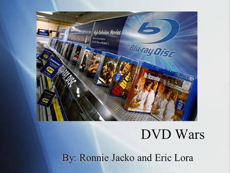 DVD Wars By: Ronnie Jacko and Eric Lora. Background  Sony Blu-Ray vs. Toshiba HD DVD  6 Year War  24 Billion a Year  February 19th.  Price per movie.