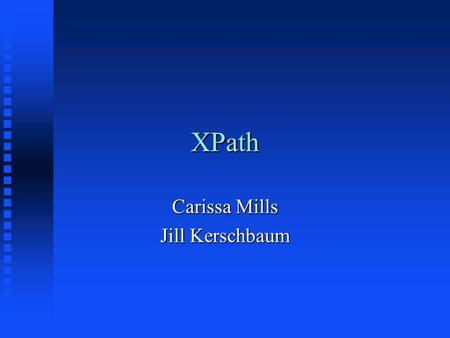 XPath Carissa Mills Jill Kerschbaum. What is XPath? n A language designed to be used by both XSL Transformations (XSLT) and XPointer. n Provides common.