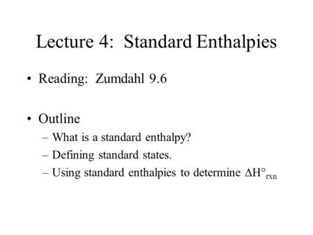 Lecture 4: Standard Enthalpies Reading: Zumdahl 9.6 Outline –What is a standard enthalpy? –Defining standard states. –Using standard enthalpies to determine.