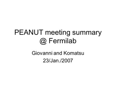 PEANUT meeting Fermilab Giovanni and Komatsu 23/Jan./2007.
