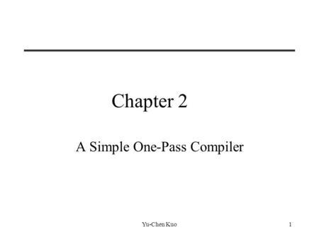 Yu-Chen Kuo1 Chapter 2 A Simple One-Pass Compiler.