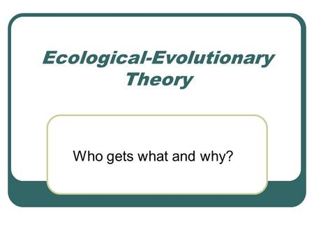 Ecological-Evolutionary Theory Who gets what and why?