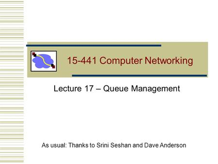 15-441 Computer Networking Lecture 17 – Queue Management As usual: Thanks to Srini Seshan and Dave Anderson.