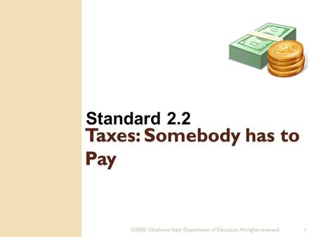 ©2008. Oklahoma State Department of Education. All rights reserved.1 Taxes: Somebody has to Pay Standard 2.2.