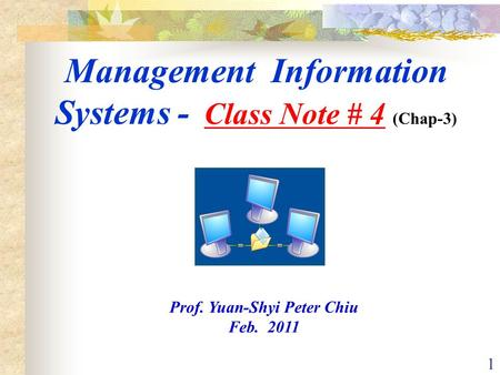 1 Management Information Systems - Class Note # 4 (Chap-3) Prof. Yuan-Shyi Peter Chiu Feb. 2011.