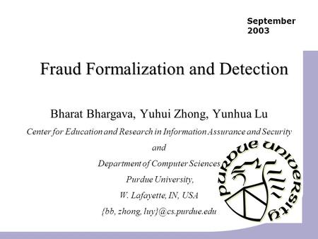 September 2003 Fraud Formalization and Detection Bharat Bhargava, Yuhui Zhong, Yunhua Lu Center for Education and Research in Information Assurance and.