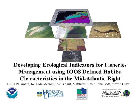 Laura Palamara, John Manderson, Josh Kohut, Matthew Oliver, John Goff, Steven Gray Developing Ecological Indicators for Fisheries Management using IOOS.