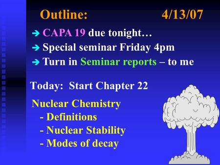 Outline:4/13/07 Today: Start Chapter 22 Nuclear Chemistry - Definitions - Nuclear Stability - Modes of decay è CAPA 19 due tonight… è Special seminar Friday.