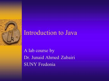 Introduction to Java A lab course by Dr. Junaid Ahmed Zubairi SUNY Fredonia.