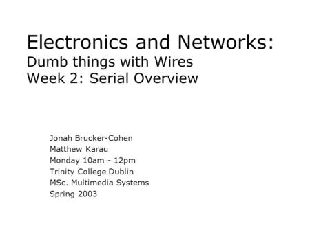 Electronics and Networks: Dumb things with Wires Week 2: Serial Overview Jonah Brucker-Cohen Matthew Karau Monday 10am - 12pm Trinity College Dublin MSc.