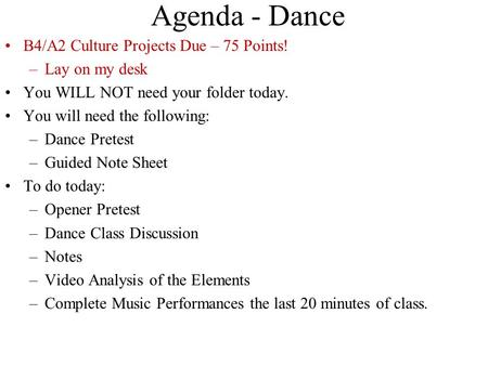 Agenda - Dance B4/A2 Culture Projects Due – 75 Points! –Lay on my desk You WILL NOT need your folder today. You will need the following: –Dance Pretest.