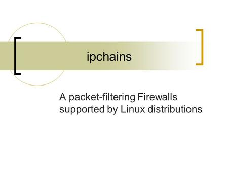 Ipchains A packet-filtering Firewalls supported by Linux distributions.