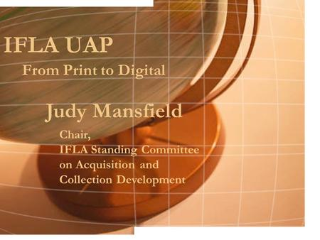 IFLA UAP From Print to Digital Judy Mansfield Chair, IFLA Standing Committee on Acquisition and Collection Development.