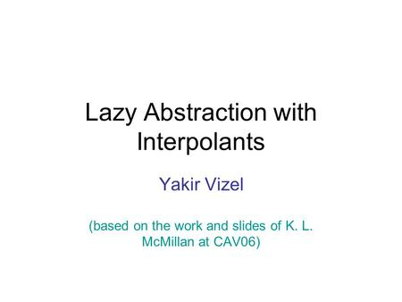Lazy Abstraction with Interpolants Yakir Vizel (based on the work and slides of K. L. McMillan at CAV06)