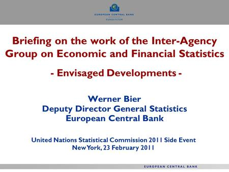 Briefing on the work of the Inter-Agency Group on Economic and Financial Statistics - Envisaged Developments - Werner Bier Deputy Director General Statistics.