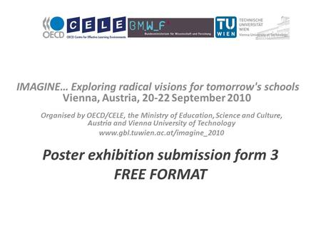 IMAGINE… Exploring radical visions for tomorrow's schools Vienna, Austria, 20-22 September 2010 Poster exhibition submission form 3 FREE FORMAT Organised.