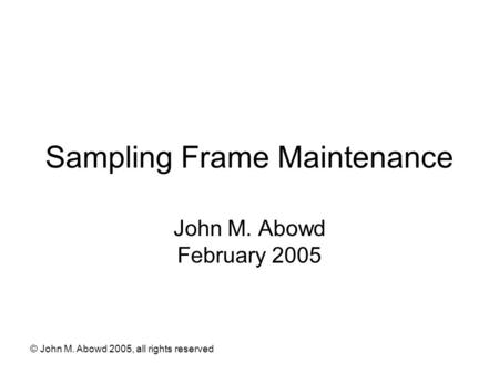 © John M. Abowd 2005, all rights reserved Sampling Frame Maintenance John M. Abowd February 2005.