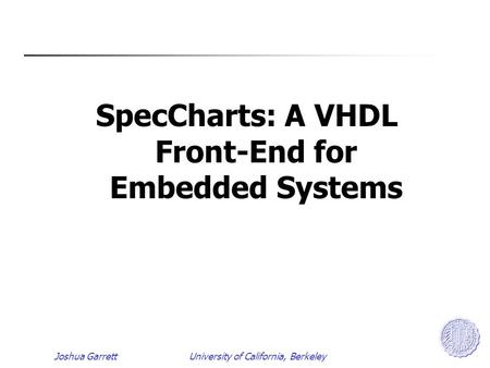 Joshua GarrettUniversity of California, Berkeley SpecCharts: A VHDL Front-End for Embedded Systems.