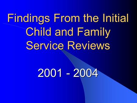 Findings From the Initial Child and Family Service Reviews 2001 - 2004.