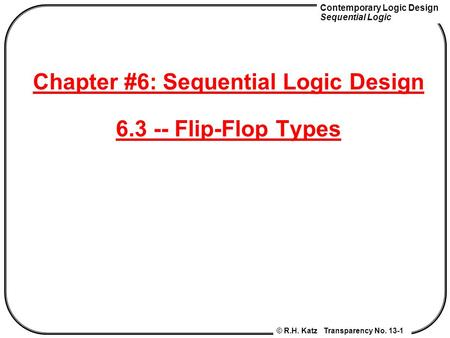 Contemporary Logic Design Sequential Logic © R.H. Katz Transparency No. 13-1 Chapter #6: Sequential Logic Design 6.3 -- Flip-Flop Types.