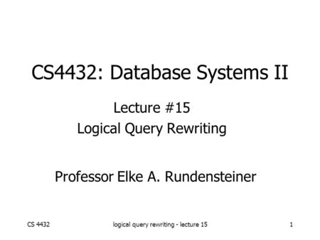 CS 4432logical query rewriting - lecture 151 CS4432: Database Systems II Lecture #15 Logical Query Rewriting Professor Elke A. Rundensteiner.