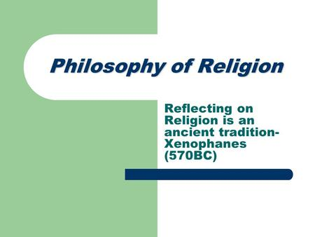 Philosophy of Religion Reflecting on Religion is an ancient tradition- Xenophanes (570BC)