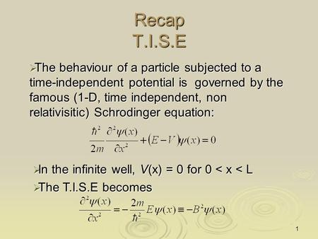 1 Recap T.I.S.E  The behaviour of a particle subjected to a time-independent potential is governed by the famous (1-D, time independent, non relativisitic)