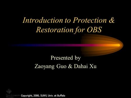 Introduction to Protection & Restoration for OBS Copyright, 2000, SUNY, Univ. at Buffalo Presented by Zaoyang Guo & Dahai Xu.