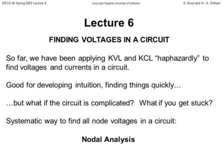 S. Ross and W. G. OldhamEECS 40 Spring 2003 Lecture 6 Copyright, Regents University of California Lecture 6 FINDING VOLTAGES IN A CIRCUIT So far, we have.