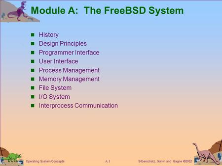 Silberschatz, Galvin and Gagne  2002 A.1 Operating System Concepts Module A: The FreeBSD System History Design Principles Programmer Interface User Interface.