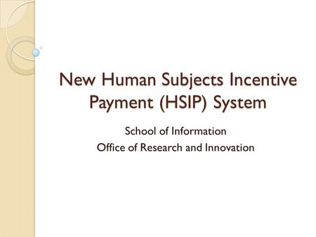New Human Subjects Incentive Payment (HSIP) System School of Information Office of Research and Innovation.