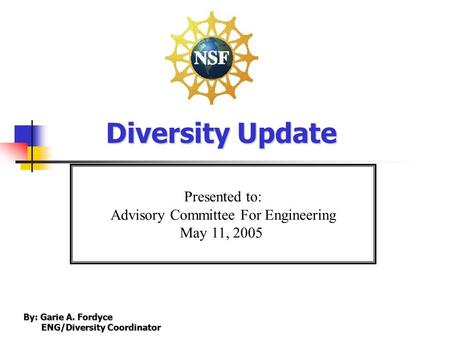 Presented to: Advisory Committee For Engineering May 11, 2005 Diversity Update By: Garie A. Fordyce ENG/Diversity Coordinator ENG/Diversity Coordinator.