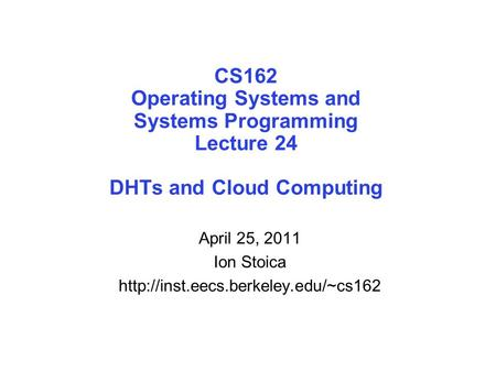 CS162 Operating Systems and Systems Programming Lecture 24 DHTs and Cloud Computing April 25, 2011 Ion Stoica