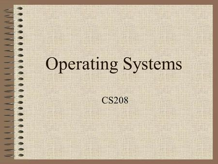 Operating Systems CS208. What is Operating System? It is a program. It is the first piece of software to run after the system boots. It coordinates the.