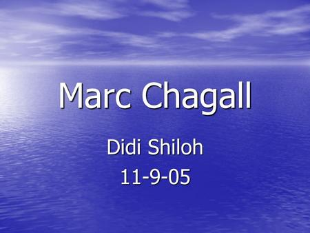 Marc Chagall Didi Shiloh 11-9-05 Childhood and family Marc Chagall was born on 1887, In Vitebsk Russia Marc had 2 wives (Bella and Valentine) he had.