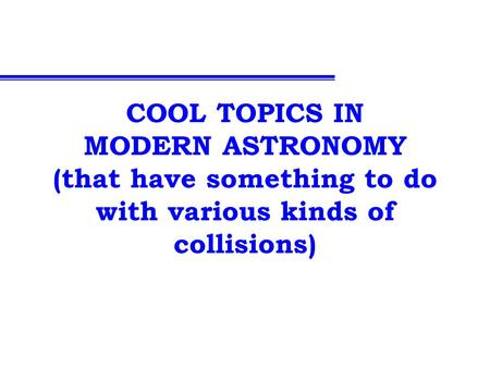 COOL TOPICS IN MODERN ASTRONOMY (that have something to do with various kinds of collisions)