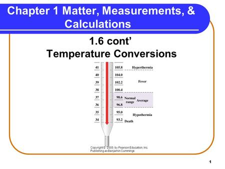 1 Chapter 1 Matter, Measurements, & Calculations 1.6 cont' Temperature Conversions Copyright © 2005 by Pearson Education, Inc. Publishing as Benjamin Cummings.