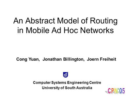 1 Computer Systems Engineering Centre University of South Australia An Abstract Model of Routing in Mobile Ad Hoc Networks Cong Yuan, Jonathan Billington,