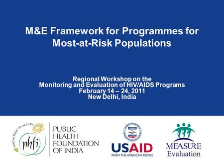 M&E Framework for Programmes for Most-at-Risk Populations Regional Workshop on the Monitoring and Evaluation of HIV/AIDS Programs February 14 – 24, 2011.