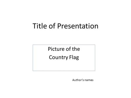 Title of Presentation Picture of the Country Flag Author's names.
