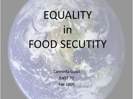 EQUALITY in FOOD SECUTITY Carmella Guiol ENST 70 Fall 2009.