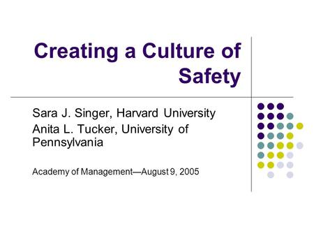 Creating a Culture of Safety Sara J. Singer, Harvard University Anita L. Tucker, University of Pennsylvania Academy of Management—August 9, 2005.