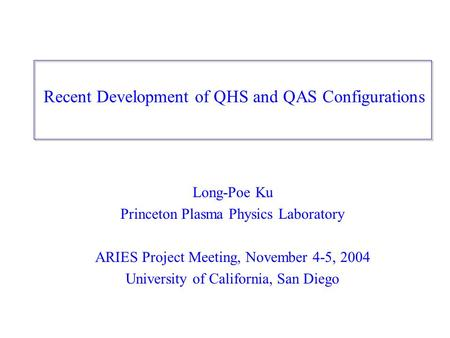Recent Development of QHS and QAS Configurations Long-Poe Ku Princeton Plasma Physics Laboratory ARIES Project Meeting, November 4-5, 2004 University of.