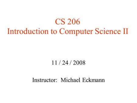 CS 206 Introduction to Computer Science II 11 / 24 / 2008 Instructor: Michael Eckmann.