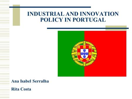 INDUSTRIAL AND INNOVATION POLICY IN PORTUGAL Ana Isabel Serralha Rita Costa.