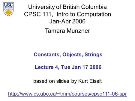 University of British Columbia CPSC 111, Intro to Computation Jan-Apr 2006 Tamara Munzner Constants, Objects, Strings Lecture 4, Tue Jan 17 2006