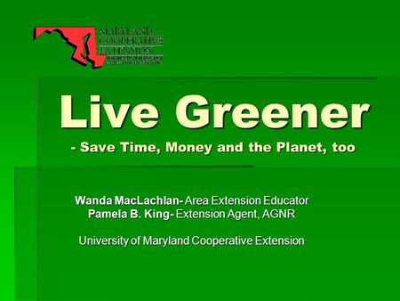 Live Greener - Save Time, Money and the Planet, too Wanda MacLachlan- Area Extension Educator Pamela B. King- Extension Agent, AGNR University of Maryland.