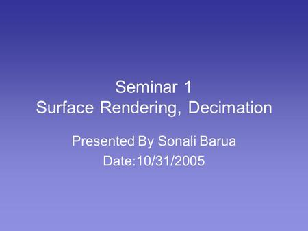 Seminar 1 Surface Rendering, Decimation Presented By Sonali Barua Date:10/31/2005.